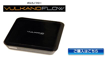 VULKANO FLOW (ボルカノフロー)